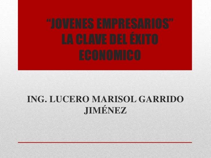 """""""JOVENES EMPRESARIOS""""      LA CLAVE DEL ÉXITO         ECONOMICOING. LUCERO MARISOL GARRIDO          JIMÉNEZ"""