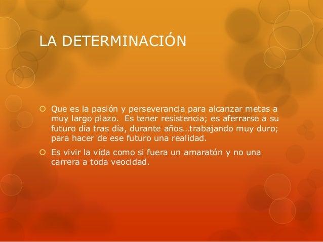 LA DETERMINACIÓN  Que es la pasión y perseverancia para alcanzar metas a muy largo plazo. Es tener resistencia; es aferra...
