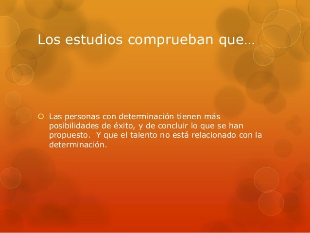 Los estudios comprueban que…  Las personas con determinación tienen más posibilidades de éxito, y de concluir lo que se h...