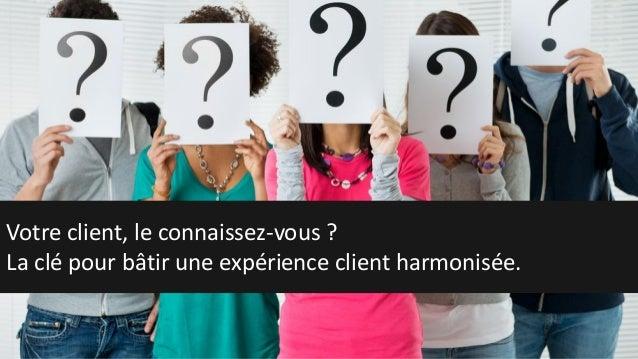 Votre client, le connaissez-vous ? La clé pour bâtir une expérience client harmonisée.