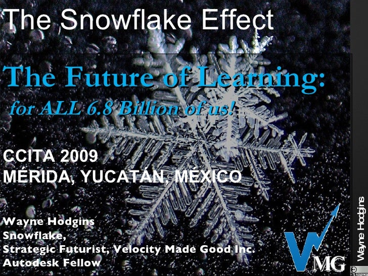The Snowflake Effect The Future of Learning: for ALL 6.8 Billion of us!  CCITA 2009 MÉRIDA, YUCATÁN, MÉXICO               ...