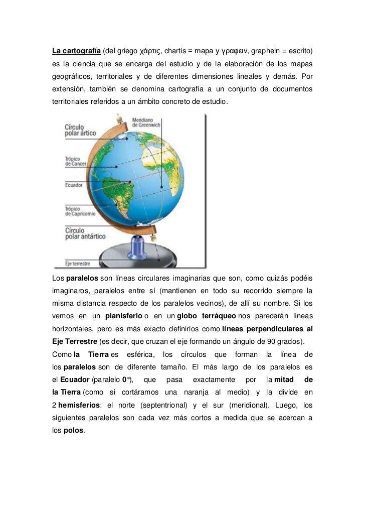 La cartografía (del griego χάρτις, chartis = mapa y γραφειν, graphein = escrito)es la ciencia que se encarga del estudio y...