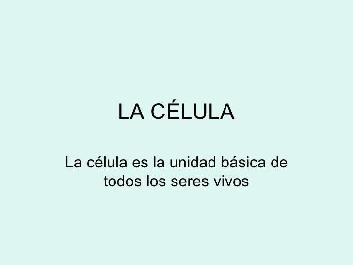 LA CÉLULA  La célula es la unidad básica de      todos los seres vivos