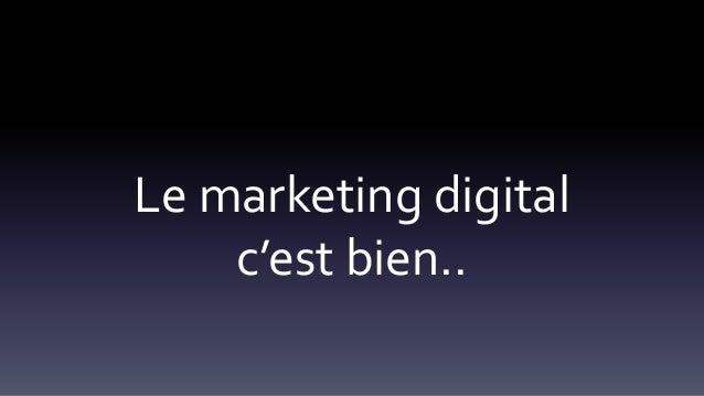 Le marketing digital c'est bien..