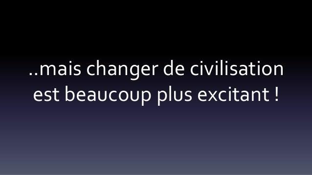 ..mais changer de civilisation est beaucoup plus excitant !