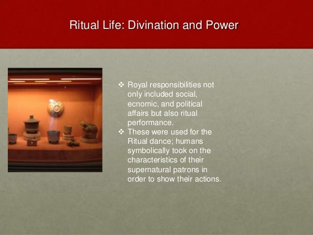 Ritual Life: Divination and Power  Royal responsibilities not only included social, ecnomic, and political affairs but al...