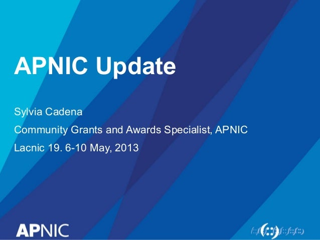 APNIC Update Sylvia Cadena Community Grants and Awards Specialist, APNIC Lacnic 19. 6-10 May, 2013