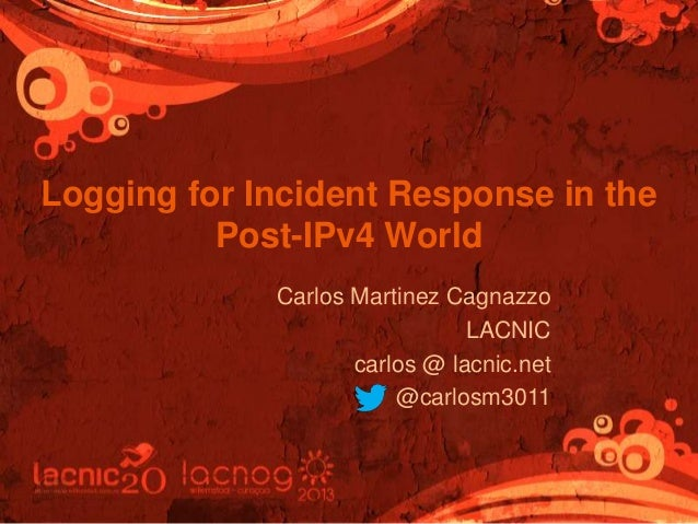 Logging for Incident Response in the Post-IPv4 World Carlos Martinez Cagnazzo LACNIC carlos @ lacnic.net @carlosm3011
