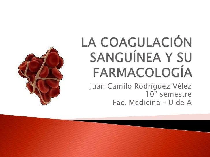 LA COAGULACIÓN SANGUÍNEA Y SU FARMACOLOGÍA<br />Juan Camilo Rodríguez Vélez<br />10º semestre<br />Fac. Medicina – U de A<...