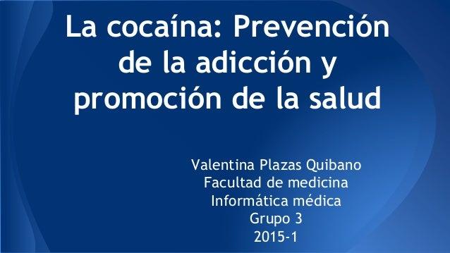 La cocaína: Prevención de la adicción y promoción de la salud Valentina Plazas Quibano Facultad de medicina Informática mé...