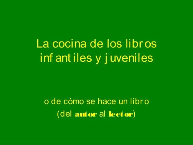 La cocina de los libr os inf ant iles y j uveniles o de cómo se hace un libr o    (del autor al lector)