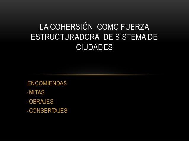 -ENCOMIENDAS -MITAS -OBRAJES -CONSERTAJES LA COHERSIÓN COMO FUERZA ESTRUCTURADORA DE SISTEMA DE CIUDADES