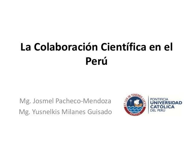La Colaboración Científica en el Perú  Mg. Josmel Pacheco-Mendoza Mg. Yusnelkis Milanes Guisado