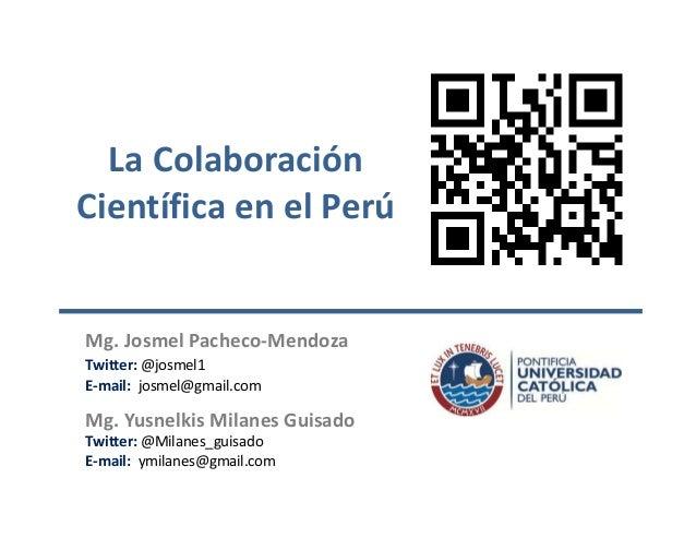 La Colaboración Científica en el Perú  Mg. Josmel Pacheco-Mendoza Twitter: @josmel1 E-mail: josmel@gmail.com  Mg. Yusnelki...