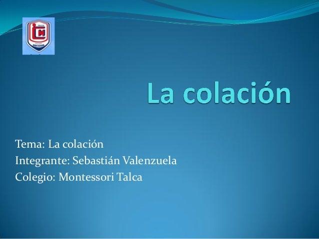 Tema: La colación Integrante: Sebastián Valenzuela Colegio: Montessori Talca