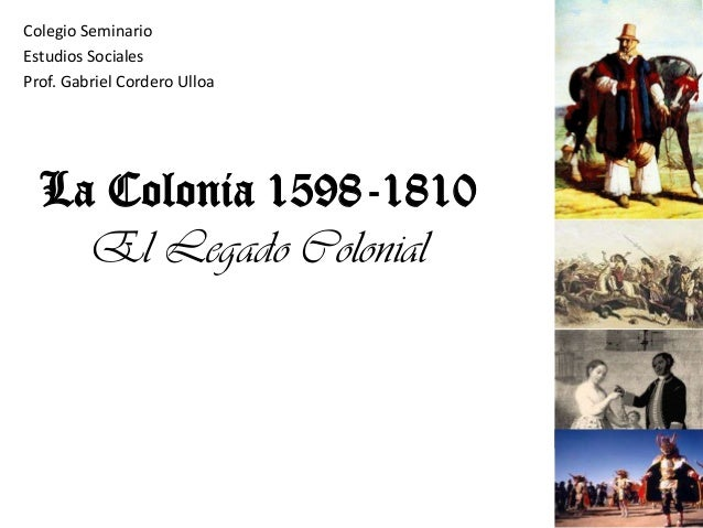 La Colonia 1598-1810 El Legado Colonial Colegio Seminario Estudios Sociales Prof. Gabriel Cordero Ulloa