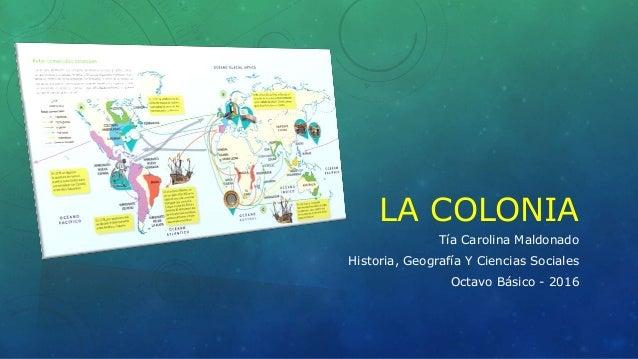 LA COLONIA Tía Carolina Maldonado Historia, Geografía Y Ciencias Sociales Octavo Básico - 2016