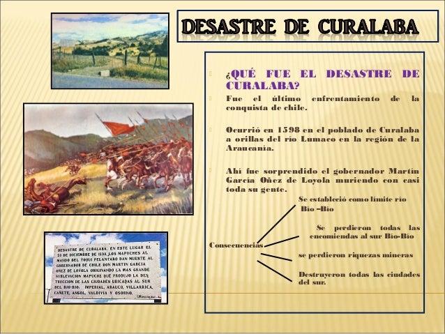  ¿QUÉ FUE EL DESASTRE DECURALABA? Fue el último enfrentamiento de laconquista de chile. Ocurrió en 1598 en el poblado d...