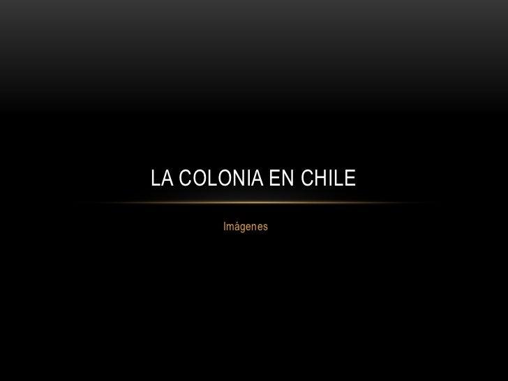 Imágenes <br />LA COLONIA EN CHILE<br />