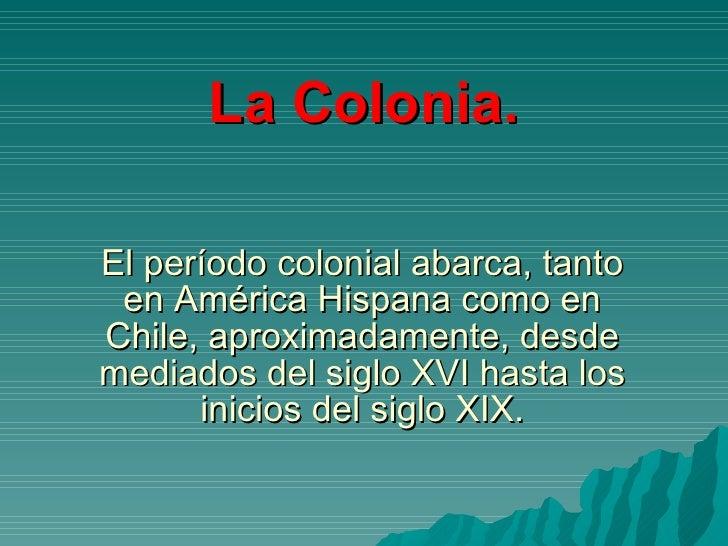 El período colonial abarca, tanto en América Hispana como en Chile, aproximadamente, desde mediados del siglo XVI hasta lo...
