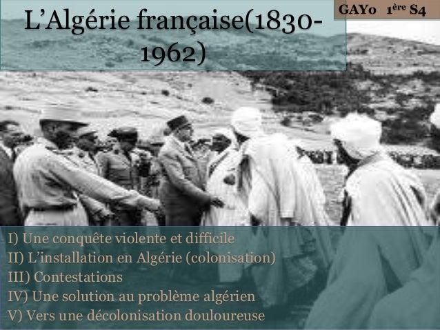GAYo 1ère S4  L'Algérie française(1830-            1962)I) Une conquête violente et difficileII) L'installation en Algérie...