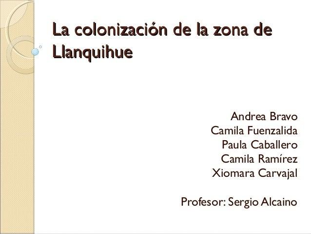 La colonización de la zona deLa colonización de la zona de LlanquihueLlanquihue Andrea Bravo Camila Fuenzalida Paula Cabal...