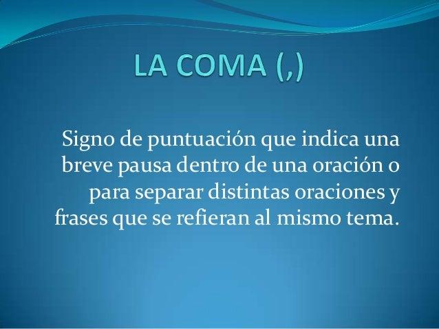 Signo de puntuación que indica una breve pausa dentro de una oración o    para separar distintas oraciones yfrases que se ...