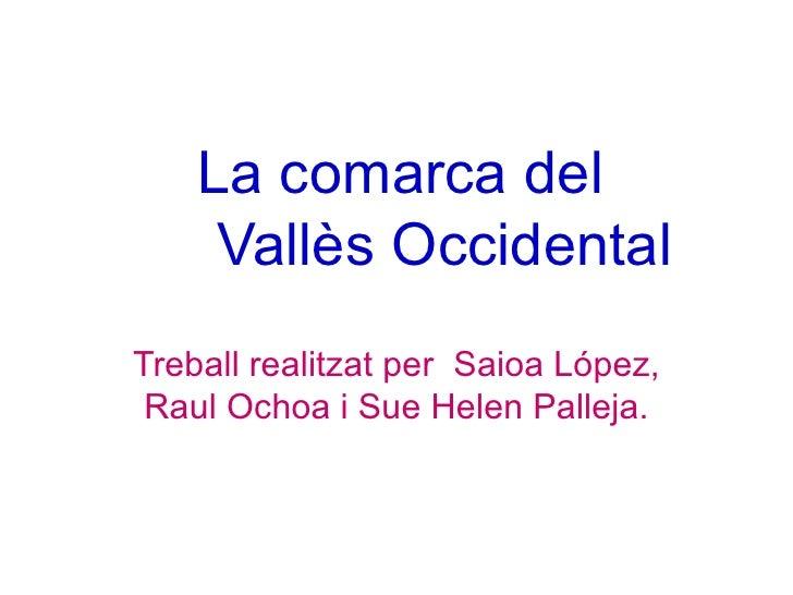 La comarca del     Vallès OccidentalTreball realitzat per Saioa López, Raul Ochoa i Sue Helen Palleja.