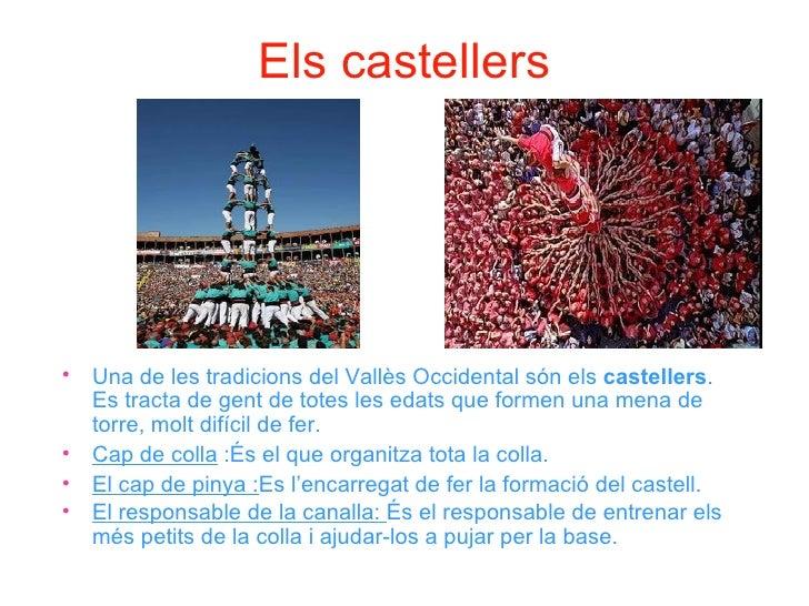 Els castellers•   Una de les tradicions del Vallès Occidental són els castellers.    Es tracta de gent de totes les edats ...