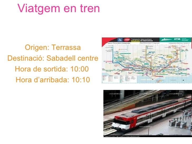 Viatgem en tren     Origen: TerrassaDestinació: Sabadell centre  Hora de sortida: 10:00  Hora d'arribada: 10:10