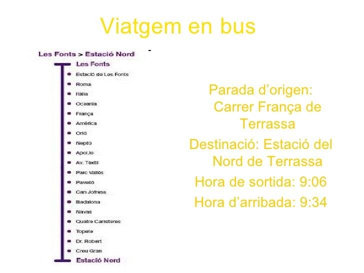 Viatgem en bus          Parada d'origen:           Carrer França de               Terrassa       Destinació: Estació del  ...