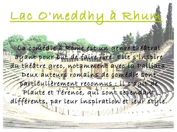Lac Omeddhy à Rhum  La comédie à Rome est un genre théâtral ayant pour but de faire rire. Elle sinspiredu théâtre grec, no...
