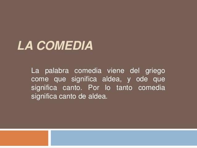 LA COMEDIA La palabra comedia viene del griego come que significa aldea, y ode que significa canto. Por lo tanto comedia s...