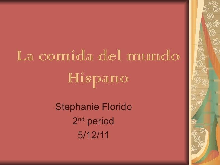 La comida del mundo Hispano Stephanie Florido 2 nd  period 5/12/11
