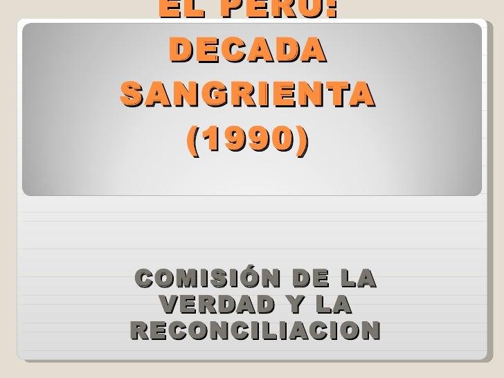 EL PERU: DECADA SANGRIENTA (1990) COMISIÓN DE LA VERDAD Y LA RECONCILIACION