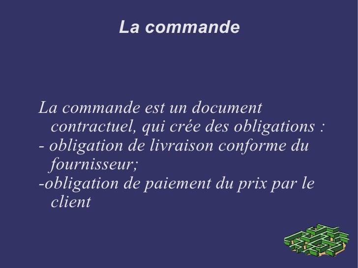 La commande La commande est un document contractuel, qui crée des obligations : - obligation de livraison conforme du four...