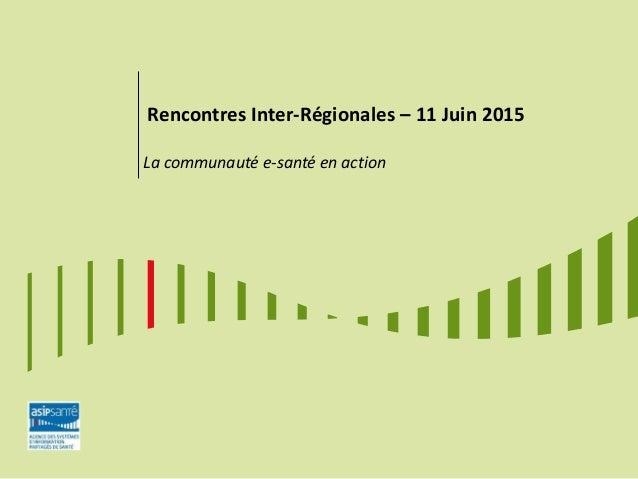 Rencontres Inter-Régionales – 11 Juin 2015 La communauté e-santé en action