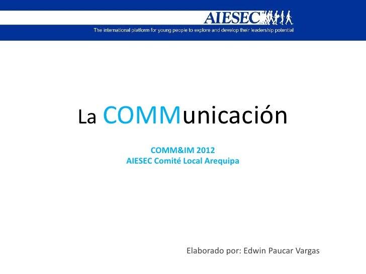 La COMMunicación         COMM&IM 2012   AIESEC Comité Local Arequipa                 Elaborado por: Edwin Paucar Vargas