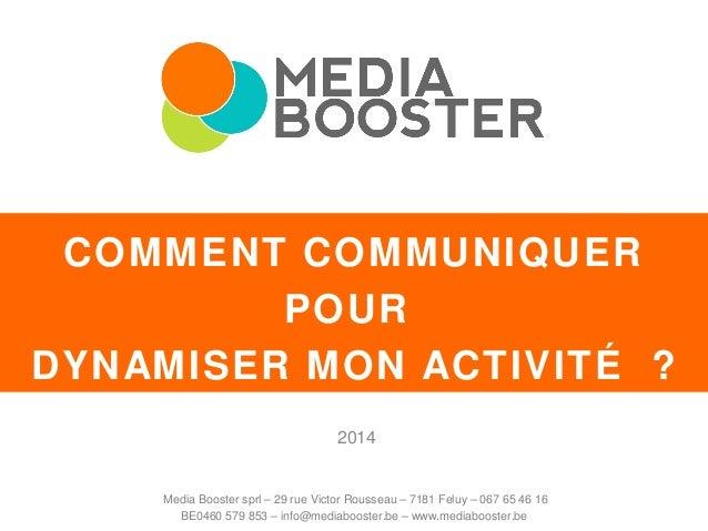 COMMENT COMMUNIQUER POUR DYNAMISER MON ACTIVITÉ ? 2014 Media Booster sprl – 29 rue Victor Rousseau – 7181 Feluy – 067 65 4...