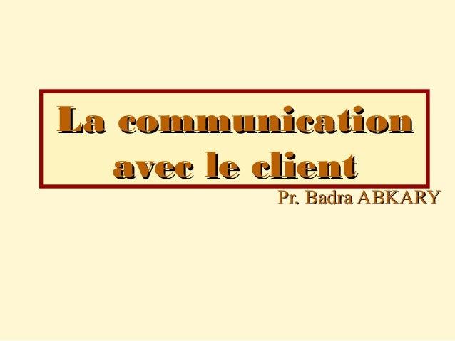 Pr. Badra ABKARYPr. Badra ABKARY La communicationLa communication avec le clientavec le client