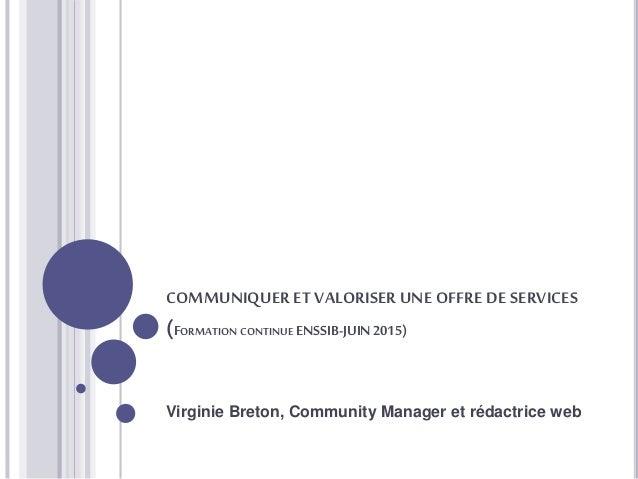 COMMUNIQUER ET VALORISER UNE OFFRE DE SERVICES (FORMATION CONTINUE ENSSIB-JUIN2015) Virginie Breton, Community Manager et ...
