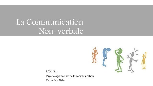 Cours : Psychologie sociale de la communication Décembre 2014 La Communication Non-verbale