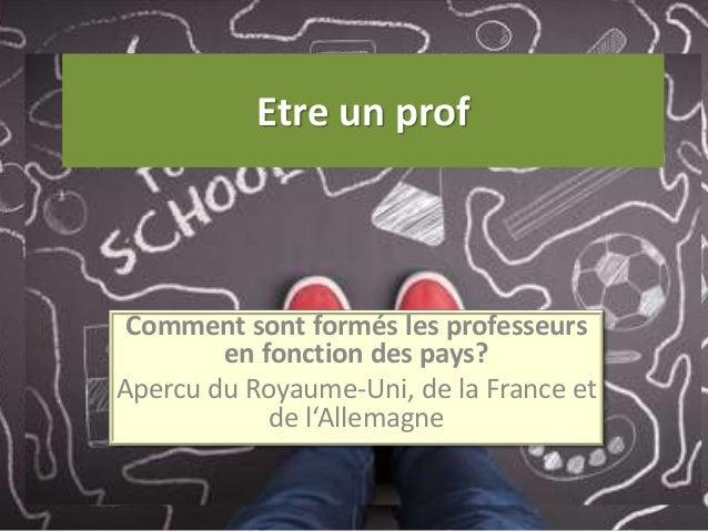 Etre un prof Comment sont formés les professeurs en fonction des pays? Apercu du Royaume-Uni, de la France et de l'Allemag...
