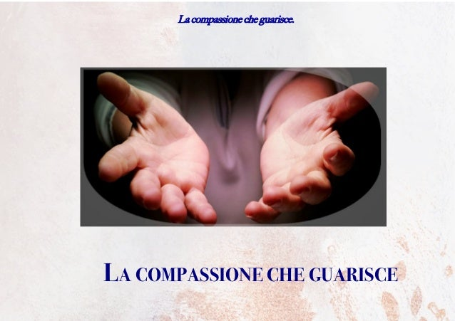 La compassione che guarisce. LA COMPASSIONE CHE GUARISCE