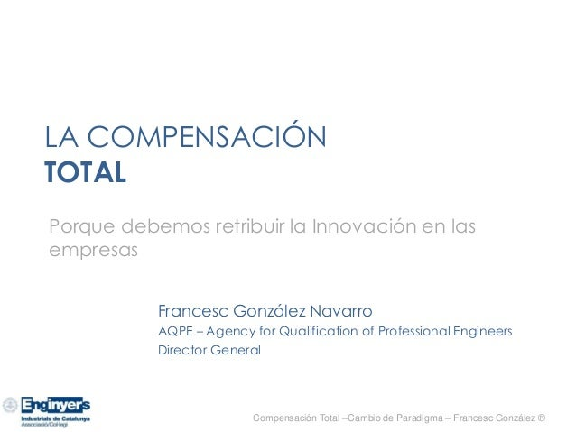 LA COMPENSACIÓN TOTAL Francesc González Navarro AQPE – Agency for Qualification of Professional Engineers Director General...