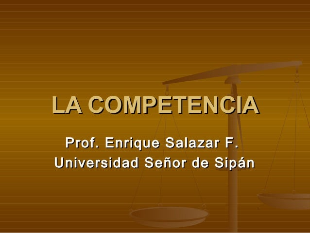 LA COMPETENCIALA COMPETENCIAProf. Enrique Salazar F.Prof. Enrique Salazar F.Universidad Señor de SipánUniversidad Señor de...