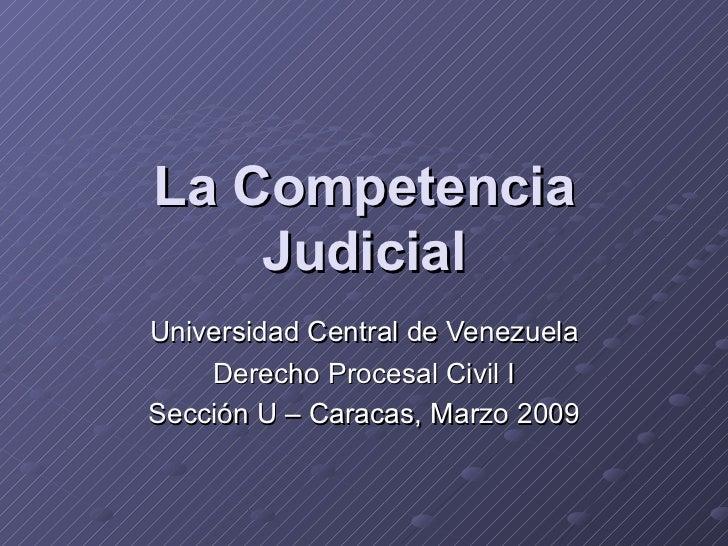 La Competencia Judicial Universidad Central de Venezuela Derecho Procesal Civil I Sección U – Caracas, Marzo 2009