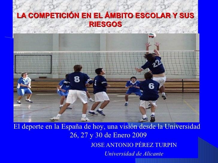 LA COMPETICIÓN EN EL ÁMBITO ESCOLAR Y SUS RIESGOS JOSE ANTONIO PÉREZ TURPIN Universidad de Alicante El deporte en la Españ...