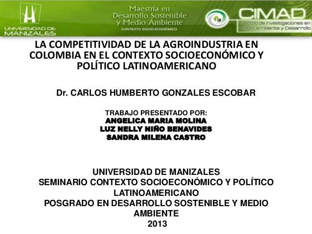 LA COMPETITIVIDAD DE LA AGROINDUSTRIA EN COLOMBIA EN EL CONTEXTO SOCIOECONÓMICO Y POLÍTICO LATINOAMERICANO Dr. CARLOS HUMB...
