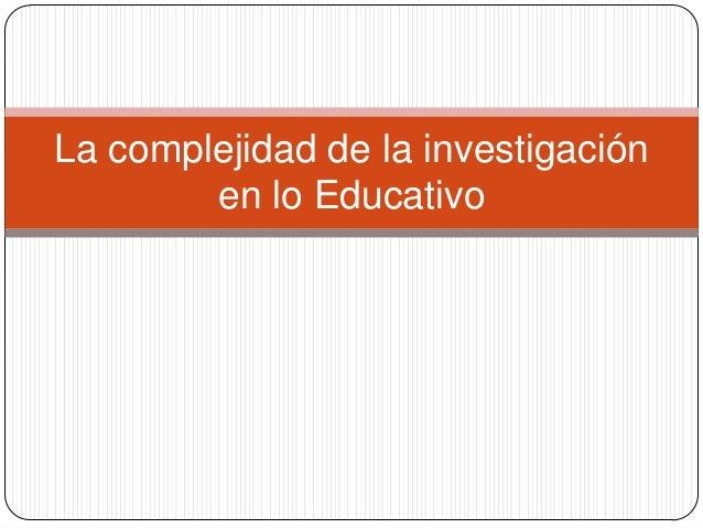 La complejidad de la investigación        en lo Educativo